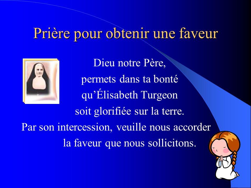 Prière pour obtenir une faveur Dieu notre Père, permets dans ta bonté quÉlisabeth Turgeon soit glorifiée sur la terre. Par son intercession, veuille n