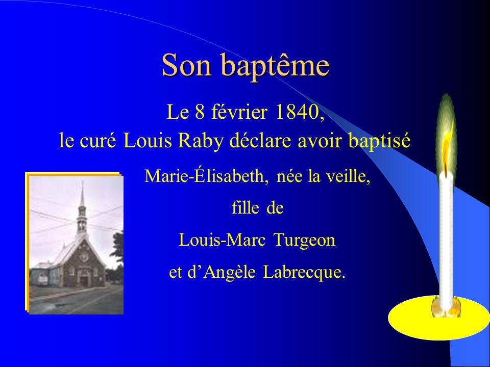 Son baptême Le 8 février 1840, le curé Louis Raby déclare avoir baptisé Marie-Élisabeth, née la veille, fille de Louis-Marc Turgeon et dAngèle Labrecq
