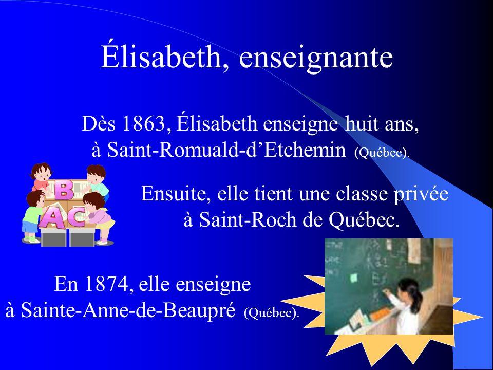 Dès 1863, Élisabeth enseigne huit ans, à Saint-Romuald-dEtchemin (Québec). Ensuite, elle tient une classe privée à Saint-Roch de Québec. En 1874, elle