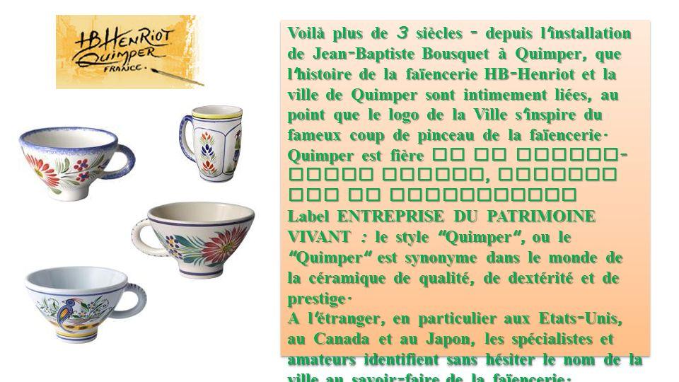 Voilà plus de 3 siècles - depuis l installation de Jean - Baptiste Bousquet à Quimper, que l histoire de la faïencerie HB - Henriot et la ville de Quimper sont intimement liées, au point que le logo de la Ville s inspire du fameux coup de pinceau de la faïencerie.