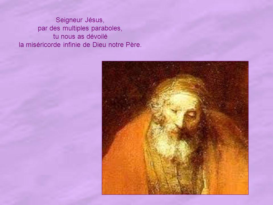 Seigneur Jésus, par des multiples paraboles, tu nous as dévoilé la miséricorde infinie de Dieu notre Père.