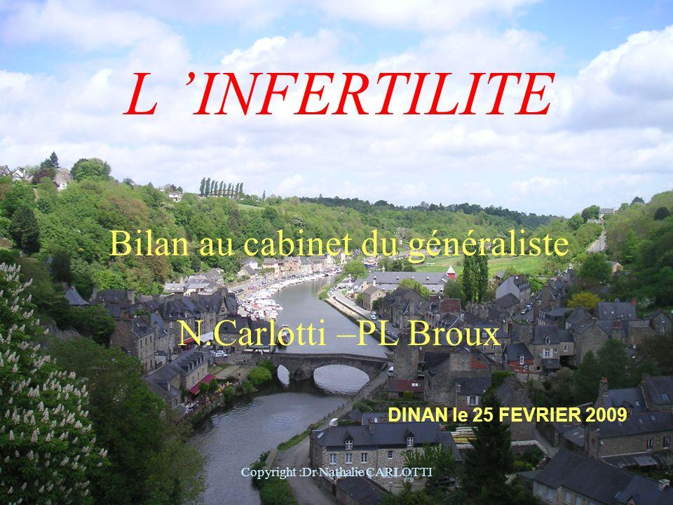 L INFERTILITE Bilan au cabinet du généraliste N.Carlotti –PL Broux DINAN le 25 FEVRIER 2009 Copyright :Dr Nathalie CARLOTTI