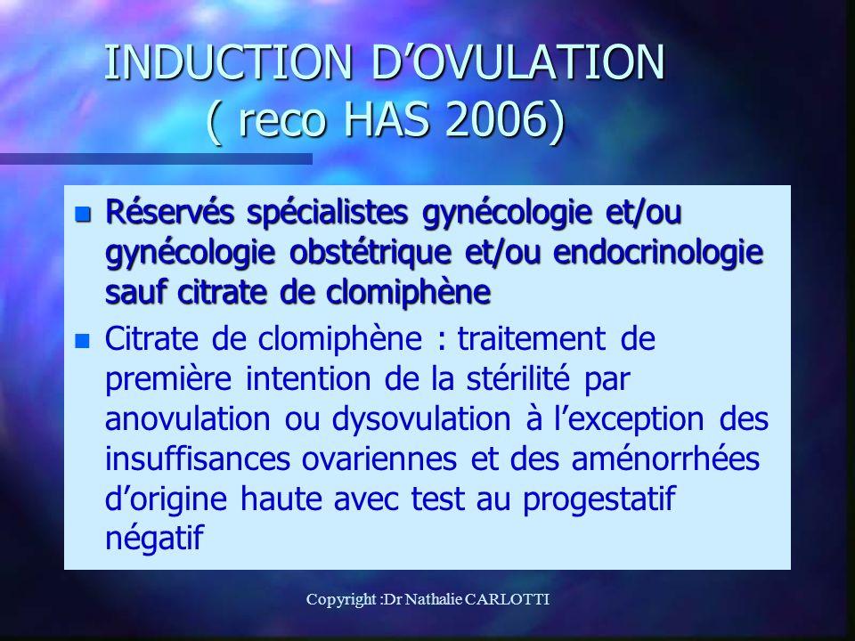 INDUCTION DOVULATION ( reco HAS 2006) n Réservés spécialistes gynécologie et/ou gynécologie obstétrique et/ou endocrinologie sauf citrate de clomiphène n n Citrate de clomiphène : traitement de première intention de la stérilité par anovulation ou dysovulation à lexception des insuffisances ovariennes et des aménorrhées dorigine haute avec test au progestatif négatif Copyright :Dr Nathalie CARLOTTI