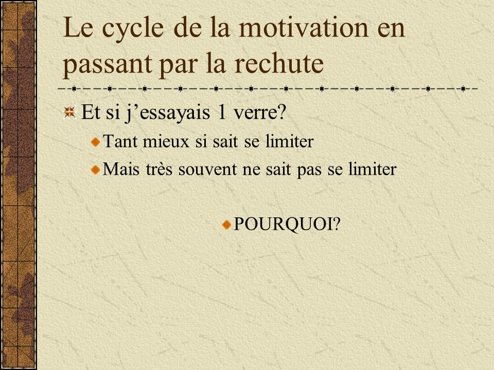 Le cycle de la motivation en passant par la rechute Et si jessayais 1 verre? Tant mieux si sait se limiter Mais très souvent ne sait pas se limiter PO