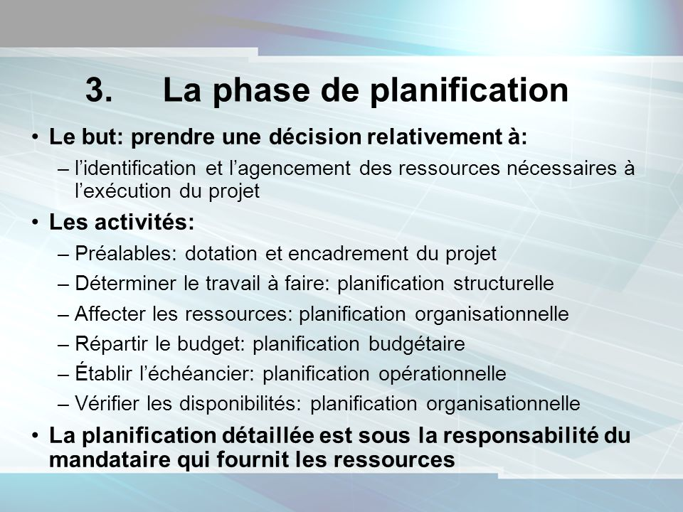 3. La phase de planification Le but: prendre une décision relativement à: –lidentification et lagencement des ressources nécessaires à lexécution du p