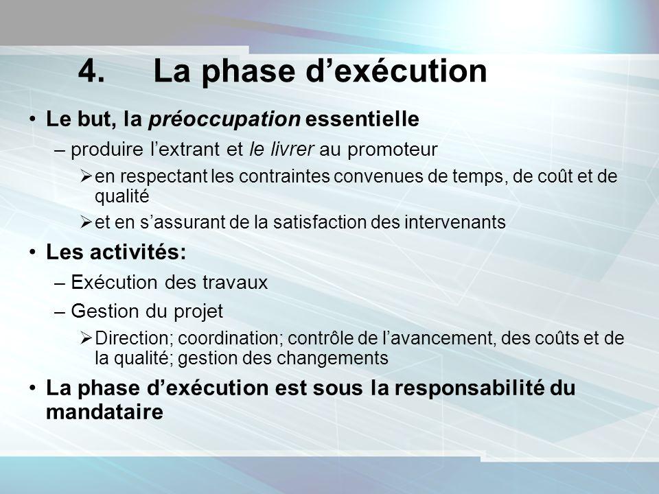 4. La phase dexécution Le but, la préoccupation essentielle –produire lextrant et le livrer au promoteur en respectant les contraintes convenues de te