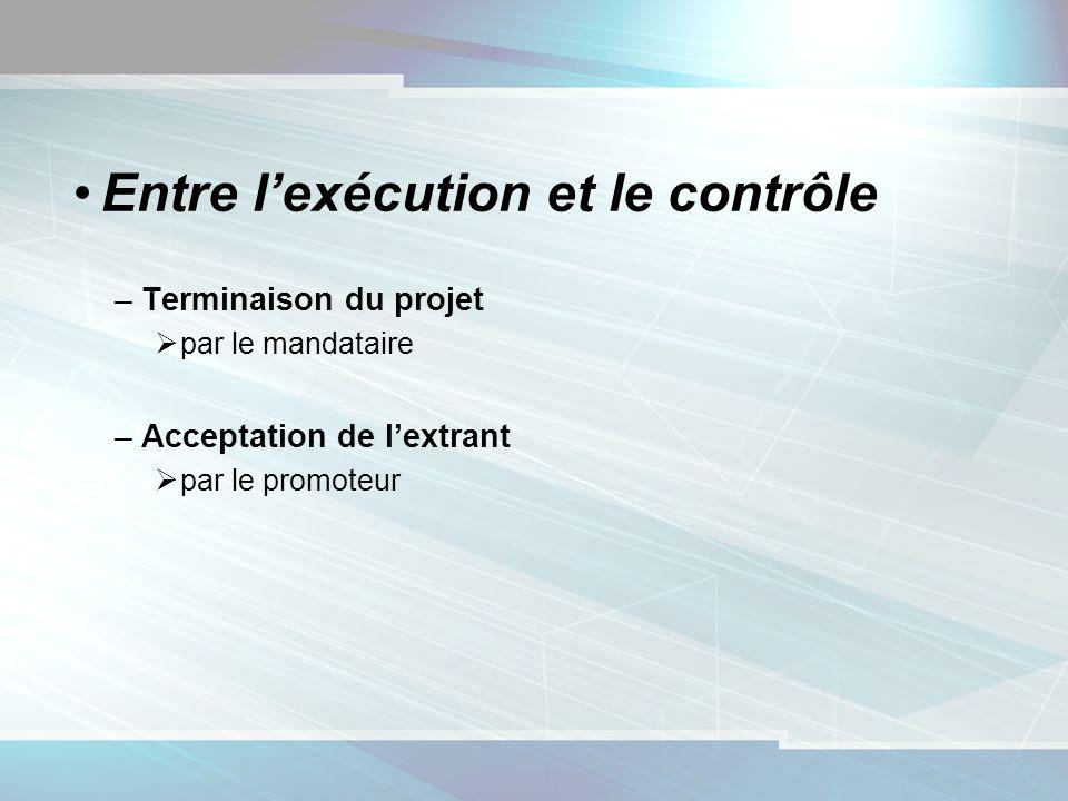 Entre lexécution et le contrôle –Terminaison du projet par le mandataire –Acceptation de lextrant par le promoteur