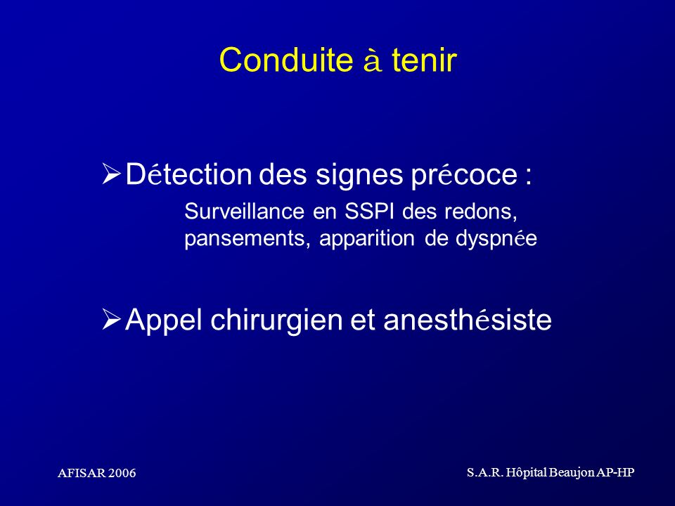 AFISAR 2006 S.A.R. Hôpital Beaujon AP-HP Conduite à tenir D é tection des signes pr é coce : Surveillance en SSPI des redons, pansements, apparition d