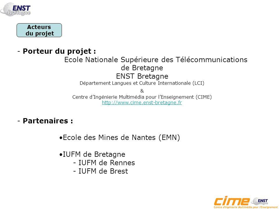 - Porteur du projet : Ecole Nationale Supérieure des Télécommunications de Bretagne ENST Bretagne Département Langues et Culture Internationale (LCI) & Centre dIngénierie Multimédia pour lEnseignement (CIME) http://www.cime.enst-bretagne.fr - Partenaires : Ecole des Mines de Nantes (EMN) IUFM de Bretagne - IUFM de Rennes - IUFM de Brest Acteurs du projet