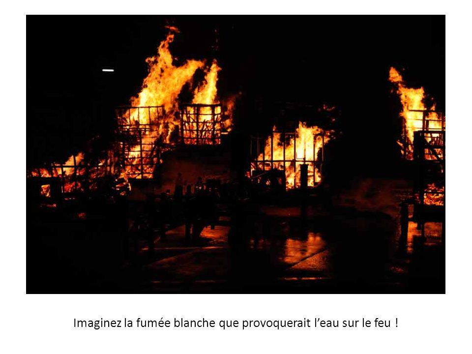 Imaginez la fumée blanche que provoquerait leau sur le feu !