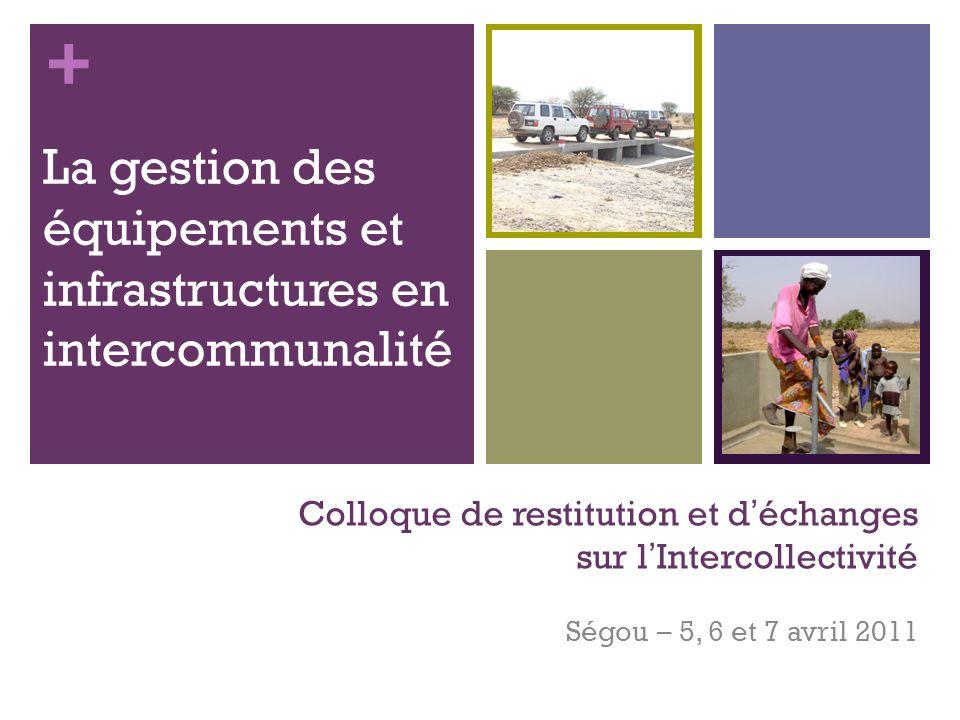 + Colloque de restitution et déchanges sur lIntercollectivité Ségou – 5, 6 et 7 avril 2011 La gestion des équipements et infrastructures en intercommunalité