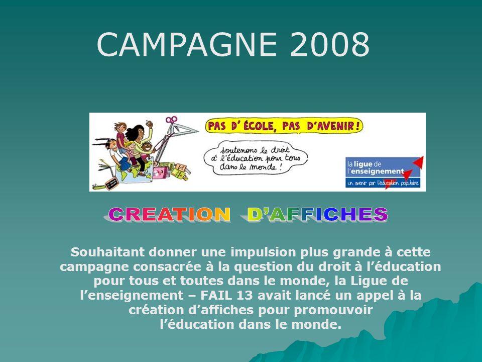 CAMPAGNE 2008 Souhaitant donner une impulsion plus grande à cette campagne consacrée à la question du droit à léducation pour tous et toutes dans le monde, la Ligue de lenseignement – FAIL 13 avait lancé un appel à la création daffiches pour promouvoir léducation dans le monde.