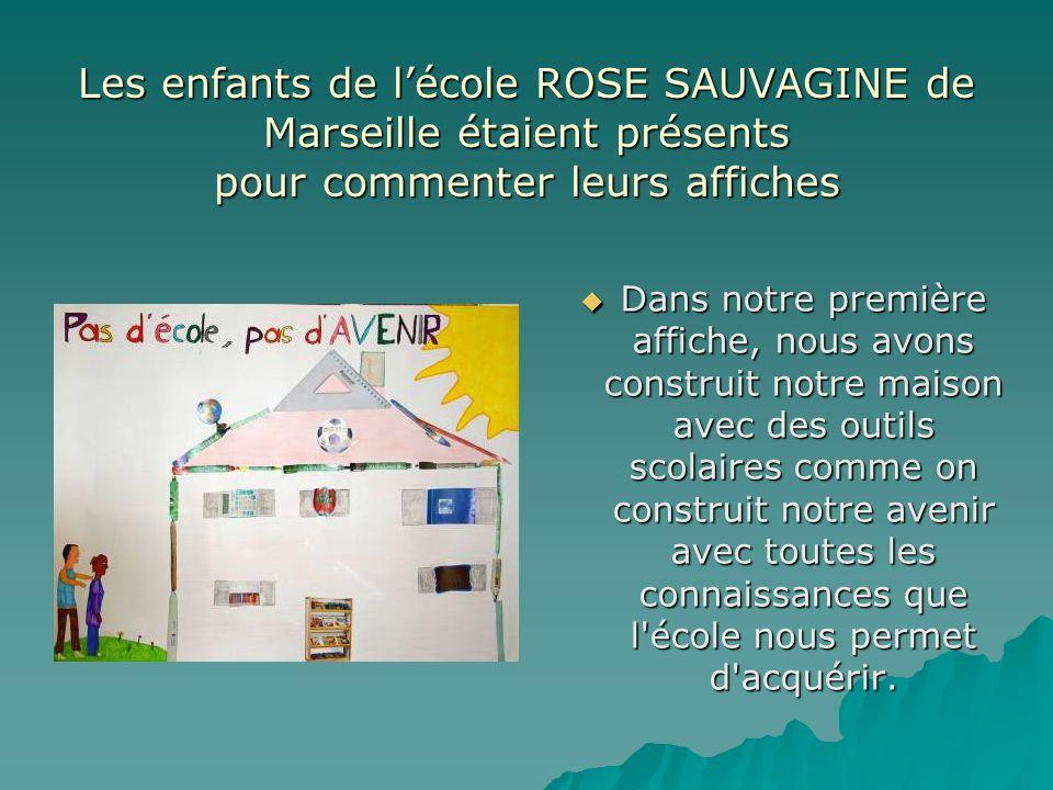 Les enfants de lécole ROSE SAUVAGINE de Marseille étaient présents pour commenter leurs affiches Dans notre première affiche, nous avons construit notre maison avec des outils scolaires comme on construit notre avenir avec toutes les connaissances que l école nous permet d acquérir.