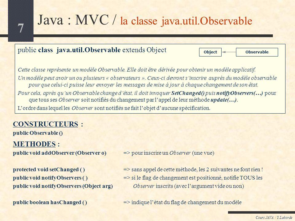 7 Cours JAVA / Y.Laborde Java : MVC / la classe java.util.Observable public class java.util.Observable extends Object Cette classe représente un modèl