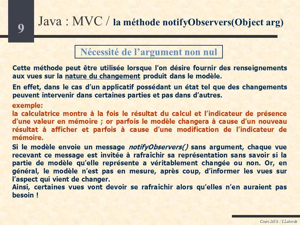 9 Cours JAVA / Y.Laborde Java : MVC / la méthode notifyObservers(Object arg) Nécessité de largument non nul Cette méthode peut être utilisée lorsque l