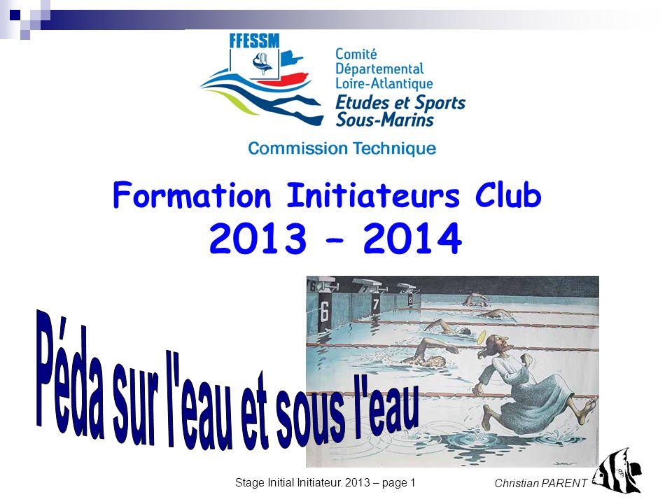 Christian PARENT Stage Initial Initiateur. 2013 – page 1 Formation Initiateurs Club 2013 – 2014