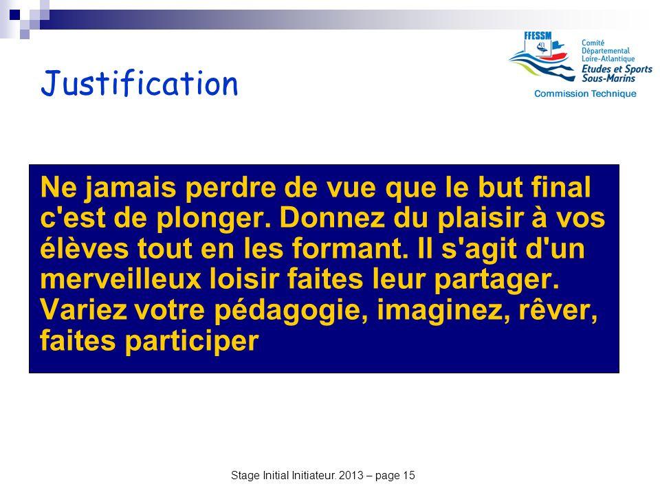 Stage Initial Initiateur. 2013 – page 15 Justification Ne jamais perdre de vue que le but final c'est de plonger. Donnez du plaisir à vos élèves tout