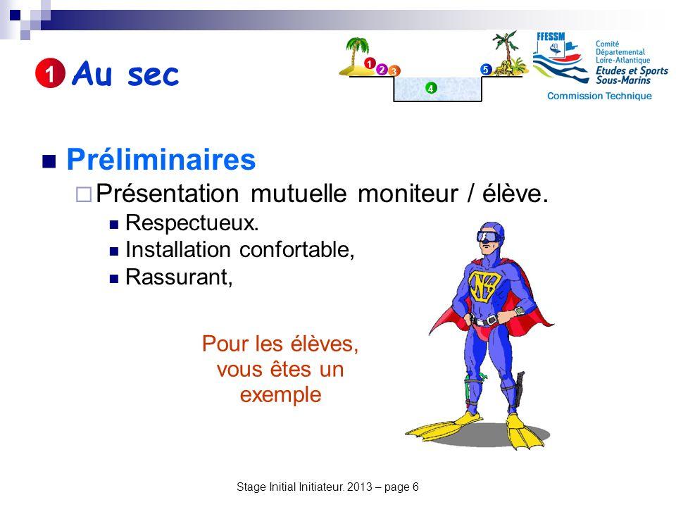 Stage Initial Initiateur. 2013 – page 6 Préliminaires Présentation mutuelle moniteur / élève. Respectueux. Installation confortable, Rassurant, Au sec