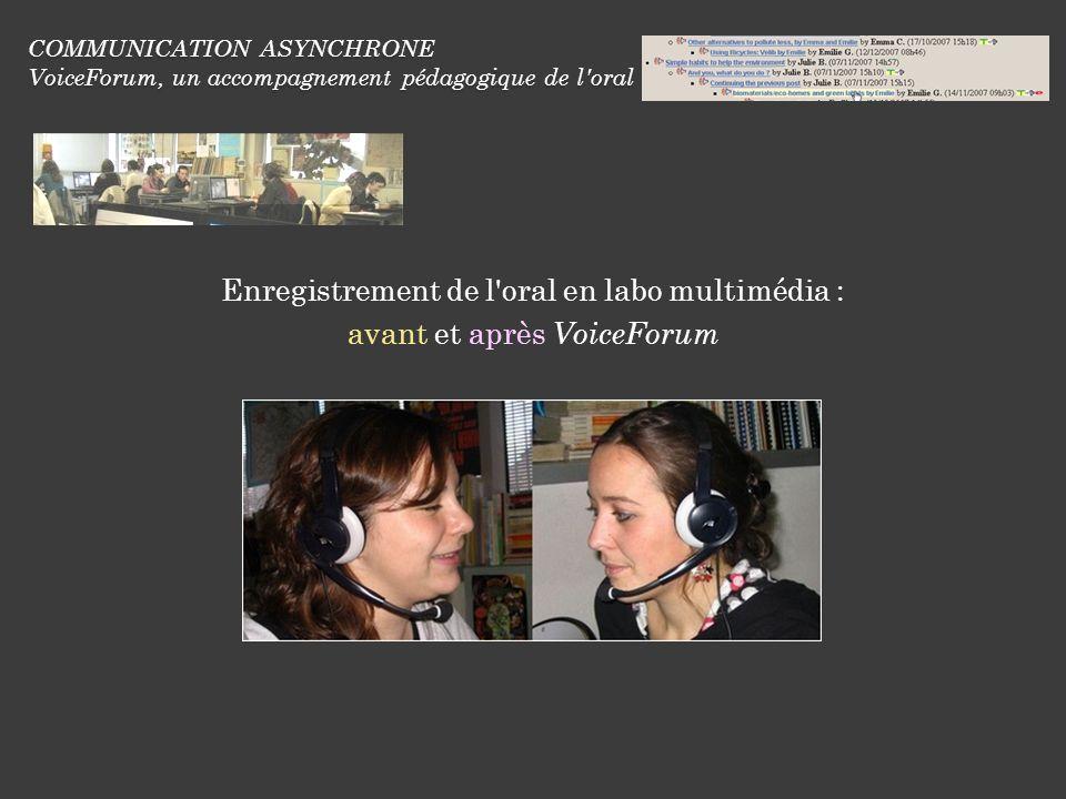 COMMUNICATION ASYNCHRONE VoiceForum, un accompagnement pédagogique de l oral Enregistrement de l oral en labo multimédia : avant et après VoiceForum