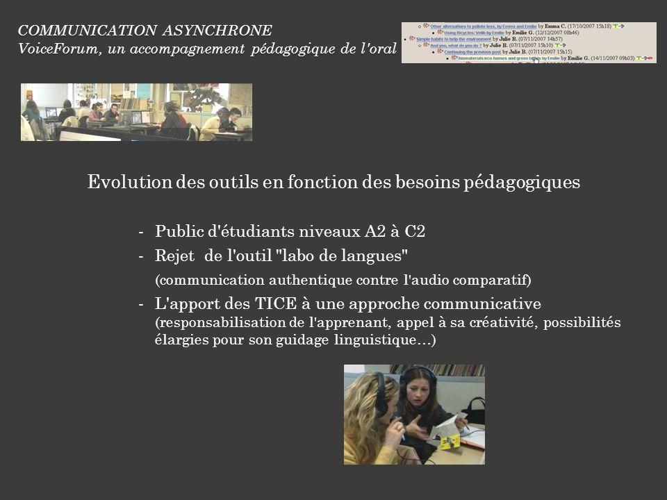COMMUNICATION ASYNCHRONE VoiceForum, un accompagnement pédagogique de l oral Evolution des outils en fonction des besoins pédagogiques Public d étudiants niveaux A2 à C2 Rejet de l outil labo de langues (communication authentique contre l audio comparatif) L apport des TICE à une approche communicative (responsabilisation de l apprenant, appel à sa créativité, possibilités élargies pour son guidage linguistique…)