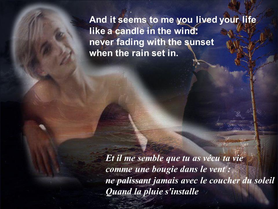 4 And it seems to me you lived your life like a candle in the wind: never fading with the sunset when the rain set in.