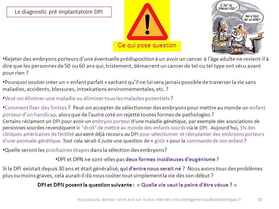 19Vous pouvez donner votre avis sur le site internet www.etatsgenerauxdelabioethique.fr Le diagnostic pré implantatoire DPI Rejeter des embryons porte