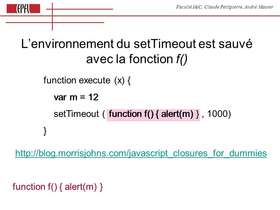 Faculté I&C, Claude Petitpierre, André Maurer function execute (x) { var m = 12 setTimeout ( function f() { alert(m) }, 1000) } http://blog.morrisjohns.com/javascript_closures_for_dummies function f() { alert(m) } var m = 12 function f() { alert(m) Lenvironnement du setTimeout est sauvé avec la fonction f()
