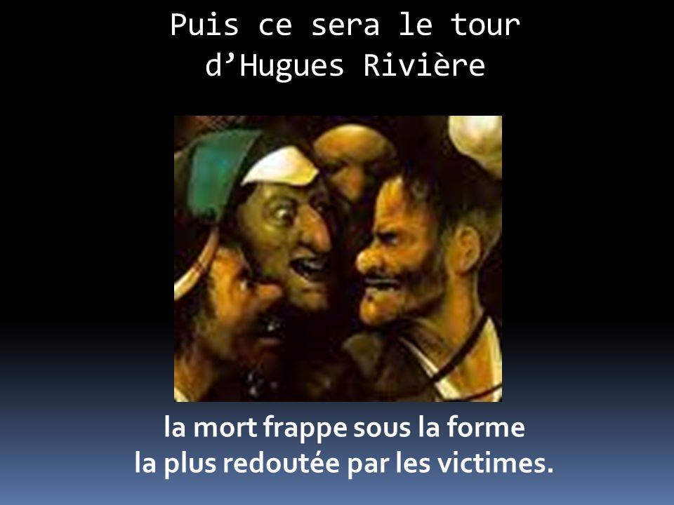 Puis ce sera le tour dHugues Rivière la mort frappe sous la forme la plus redoutée par les victimes.