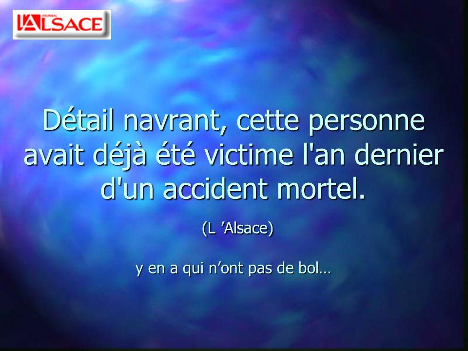 Détail navrant, cette personne avait déjà été victime l'an dernier d'un accident mortel. (L Alsace) y en a qui nont pas de bol…