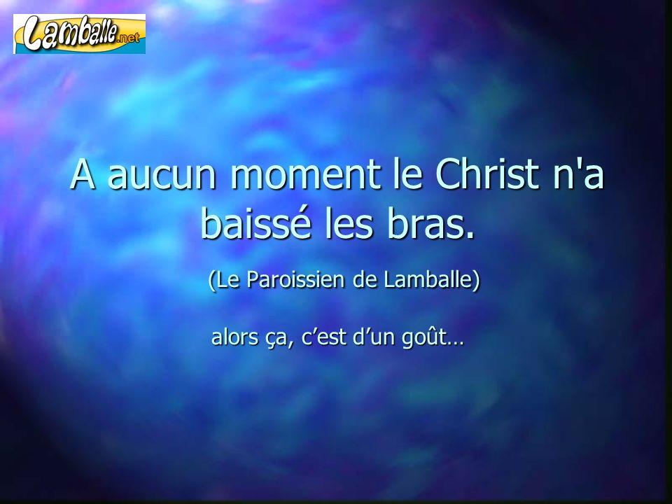 A aucun moment le Christ n'a baissé les bras. (Le Paroissien de Lamballe) alors ça, cest dun goût…