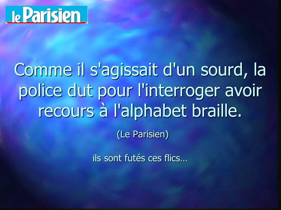 Comme il s'agissait d'un sourd, la police dut pour l'interroger avoir recours à l'alphabet braille. (Le Parisien) ils sont futés ces flics…