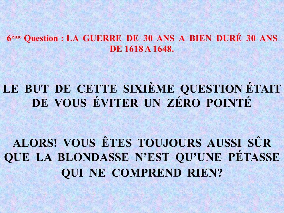 6 ème Question : LA GUERRE DE 30 ANS A BIEN DURÉ 30 ANS DE 1618 A 1648.
