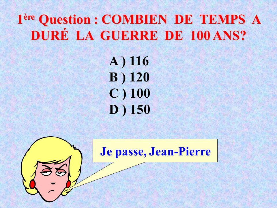 1 ère Question : COMBIEN DE TEMPS A DURÉ LA GUERRE DE 100 ANS.