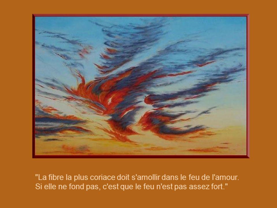 La fibre la plus coriace doit s amollir dans le feu de l amour.