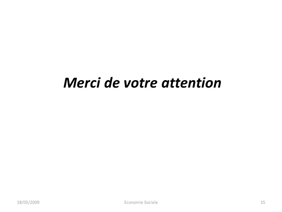 Merci de votre attention 18/05/200915Economie Sociale