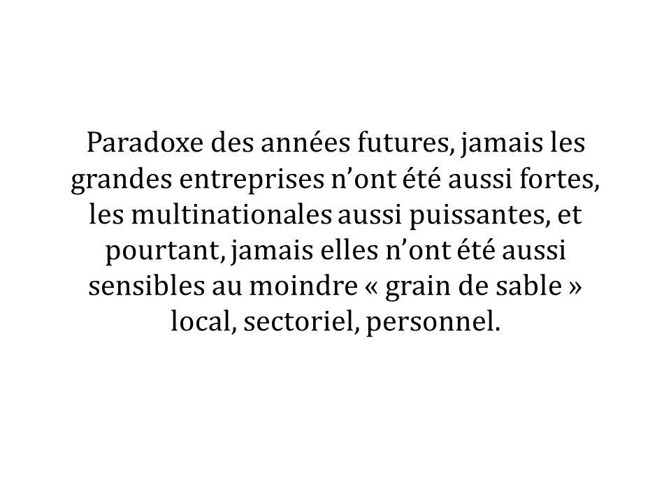 Paradoxe des années futures, jamais les grandes entreprises nont été aussi fortes, les multinationales aussi puissantes, et pourtant, jamais elles nont été aussi sensibles au moindre « grain de sable » local, sectoriel, personnel.
