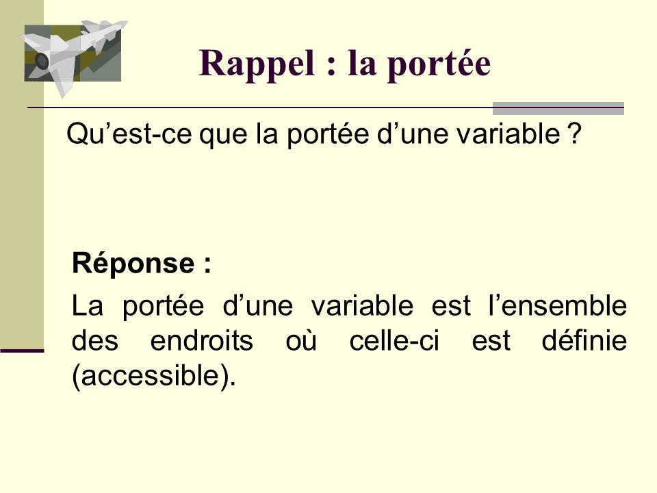 Rappel : la portée Réponse : La portée dune variable est lensemble des endroits où celle-ci est définie (accessible).