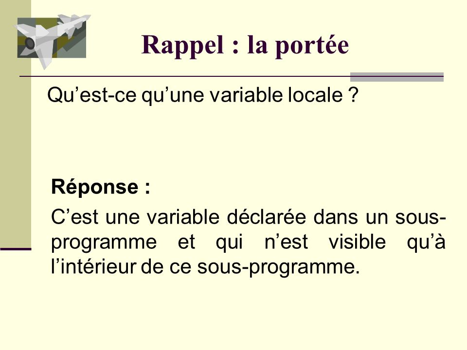 Rappel : la portée Réponse : Cest une variable déclarée dans un sous- programme et qui nest visible quà lintérieur de ce sous-programme.