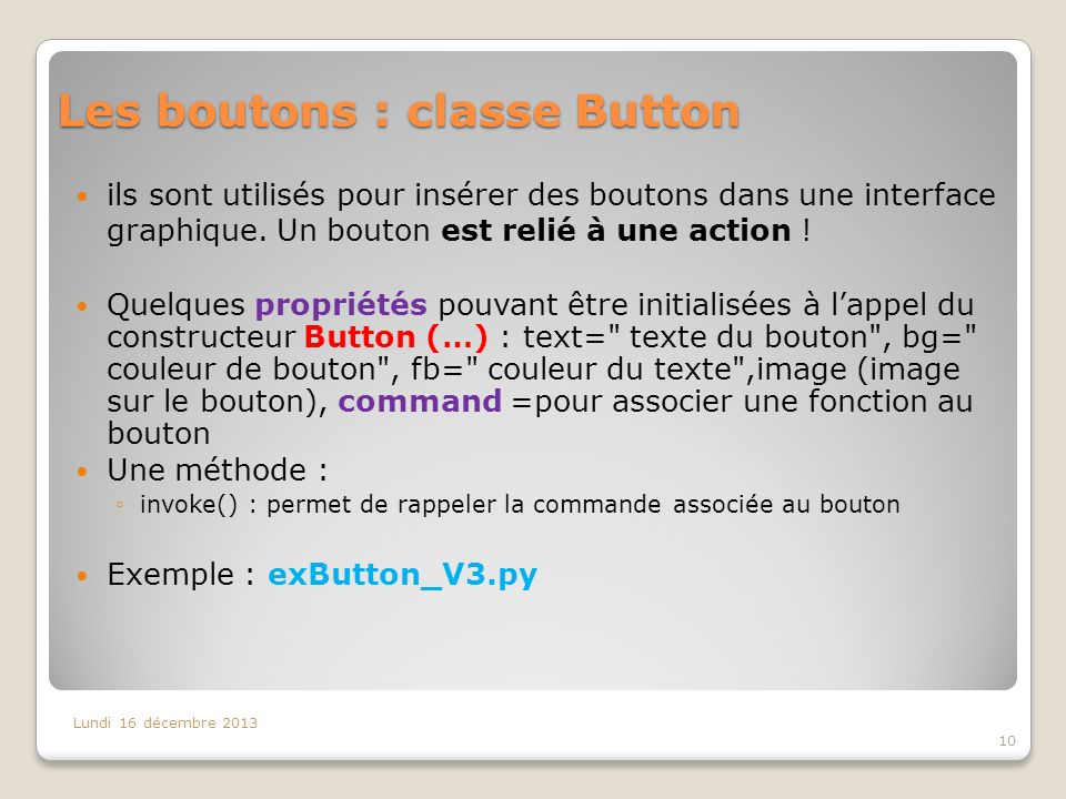 Les boutons : classe Button Lundi 16 décembre 2013 10 ils sont utilisés pour insérer des boutons dans une interface graphique. Un bouton est relié à u