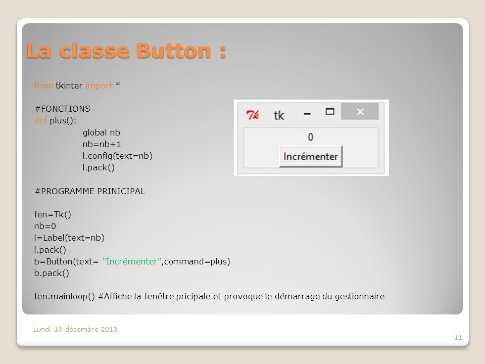 La classe Button : Lundi 16 décembre 2013 11 from tkinter import * #FONCTIONS def plus(): global nb nb=nb+1 l.config(text=nb) l.pack() #PROGRAMME PRIN