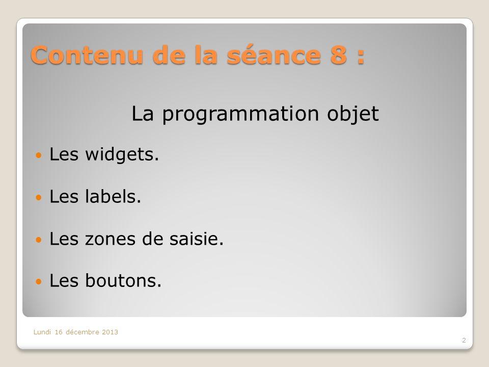 Contenu de la séance 8 : 2 Lundi 16 décembre 2013 La programmation objet Les widgets. Les labels. Les zones de saisie. Les boutons.