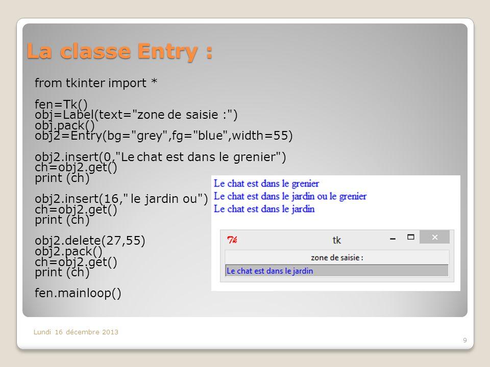 La classe Entry : Lundi 16 décembre 2013 9 from tkinter import * fen=Tk() obj=Label(text=