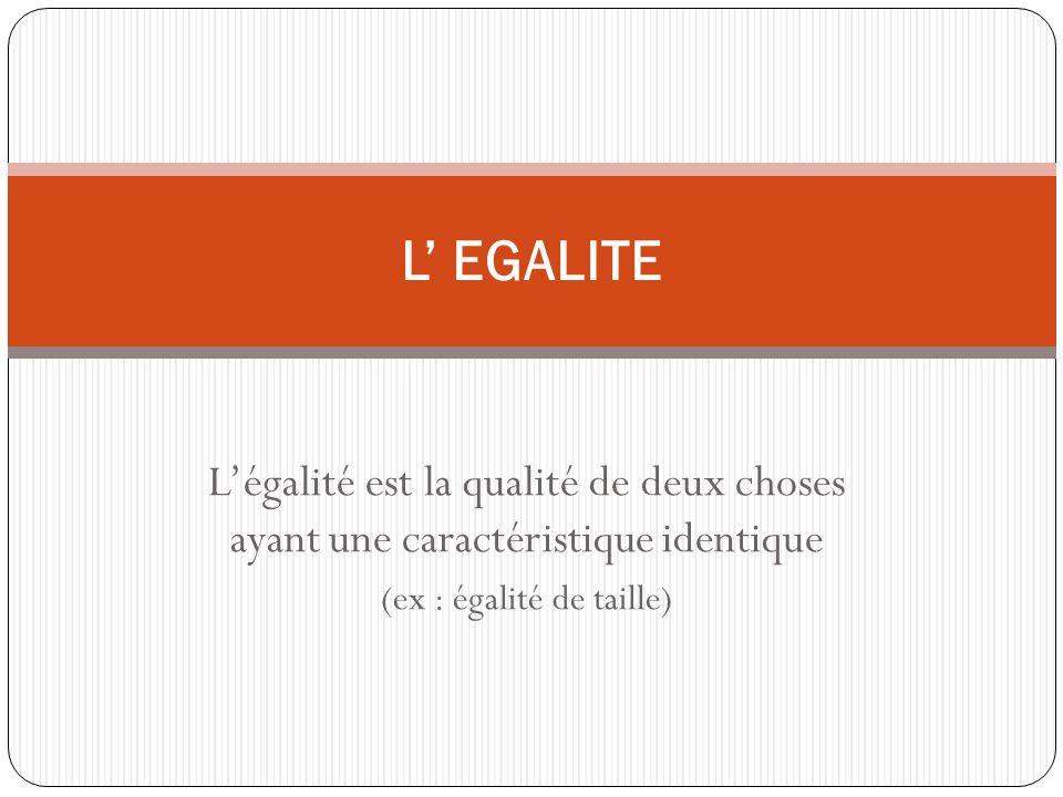 Légalité est la qualité de deux choses ayant une caractéristique identique (ex : égalité de taille) L EGALITE