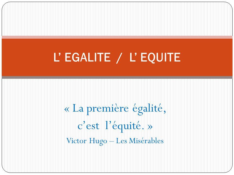 « La première égalité, cest léquité. » Victor Hugo – Les Misérables L EGALITE / L EQUITE
