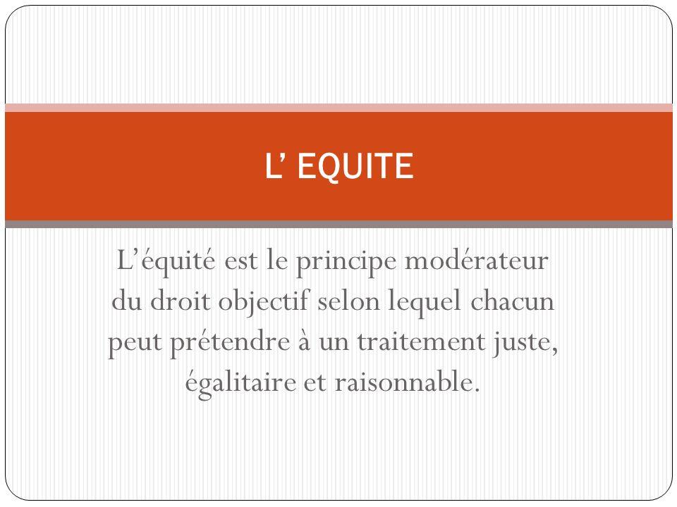 Léquité est le principe modérateur du droit objectif selon lequel chacun peut prétendre à un traitement juste, égalitaire et raisonnable.