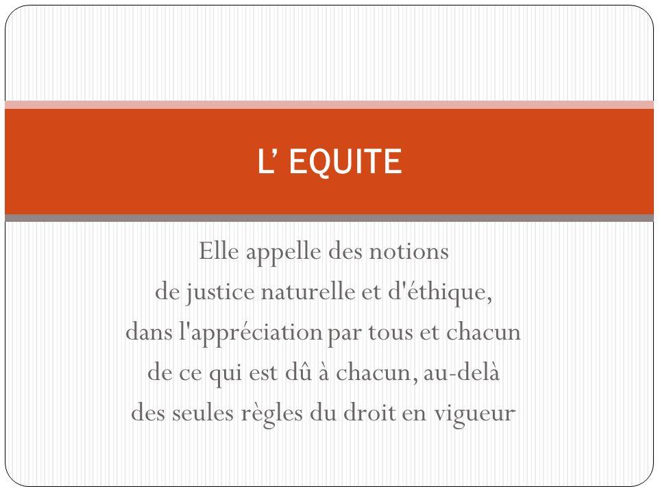 Elle appelle des notions de justice naturelle et d éthique, dans l appréciation par tous et chacun de ce qui est dû à chacun, au-delà des seules règles du droit en vigueur.