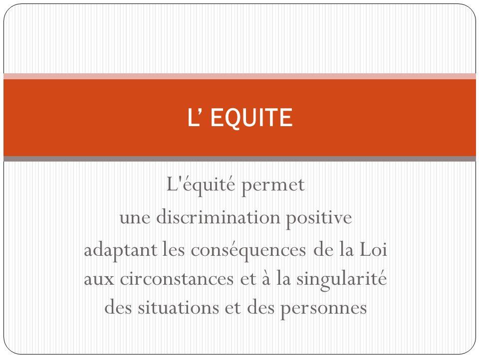 L équité permet une discrimination positive adaptant les conséquences de la Loi aux circonstances et à la singularité des situations et des personnes L EQUITE