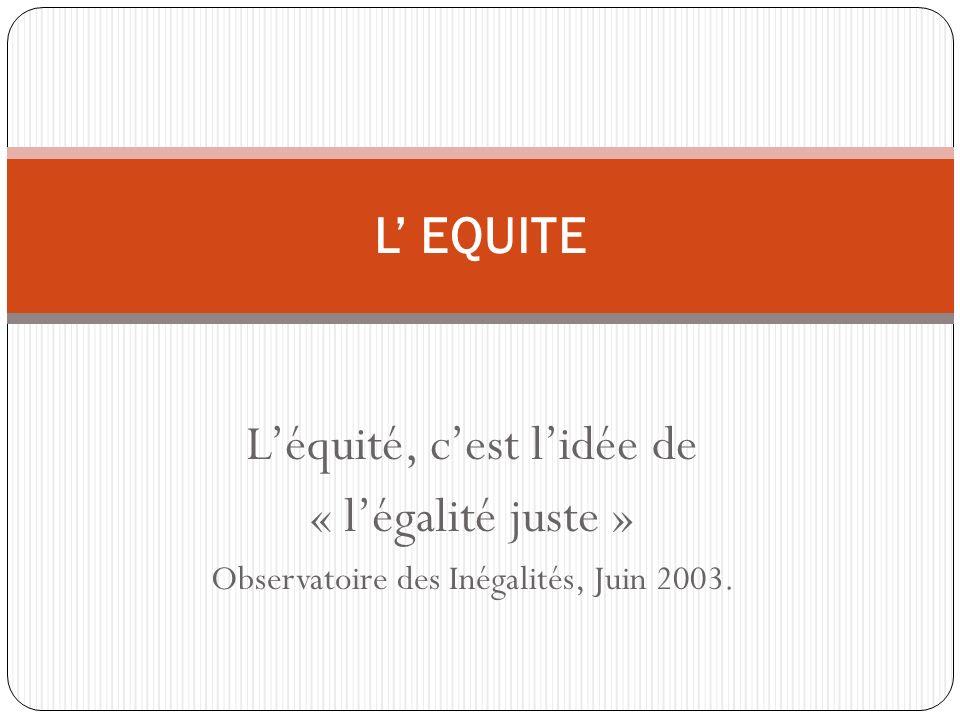Léquité, cest lidée de « légalité juste » Observatoire des Inégalités, Juin 2003. L EQUITE