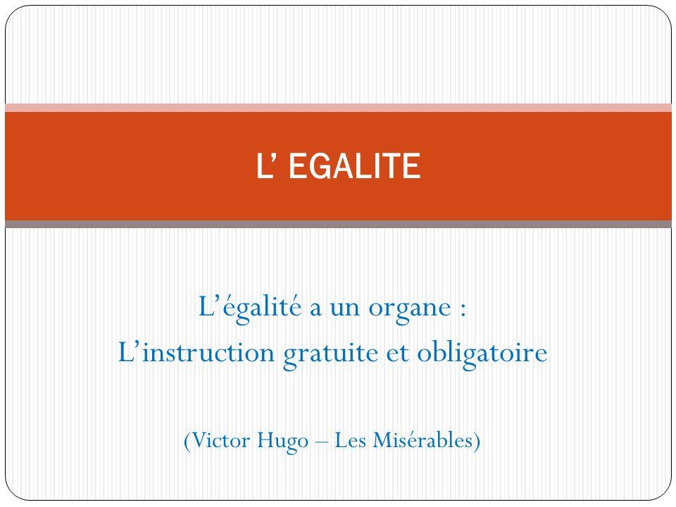 Légalité a un organe : Linstruction gratuite et obligatoire (Victor Hugo – Les Misérables) L EGALITE