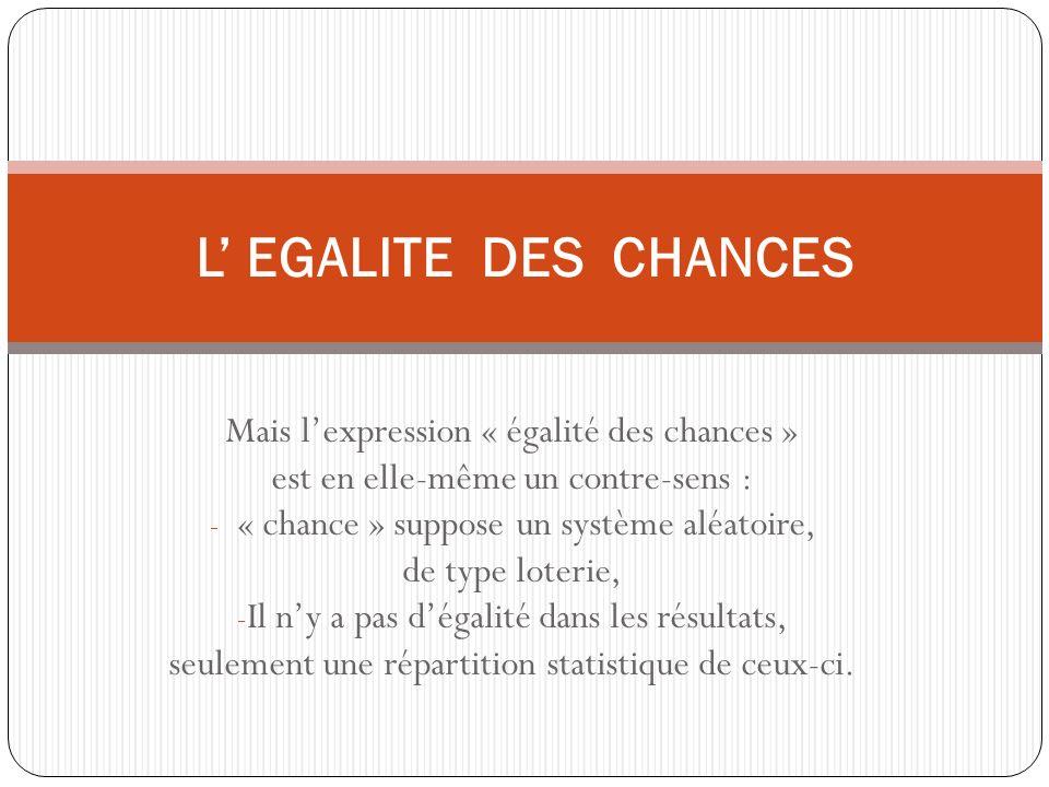 Mais lexpression « égalité des chances » est en elle-même un contre-sens : - « chance » suppose un système aléatoire, de type loterie, - Il ny a pas dégalité dans les résultats, seulement une répartition statistique de ceux-ci.